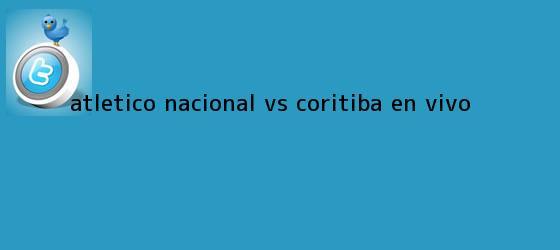 trinos de Atlético <b>Nacional vs. Coritiba</b>, en vivo