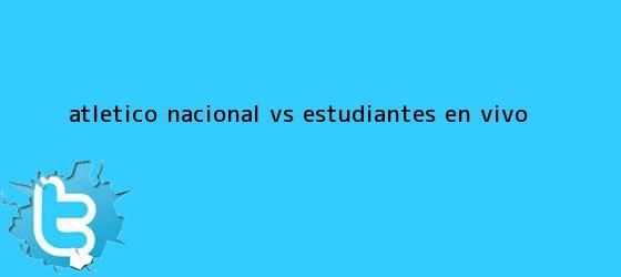 trinos de <b>Atlético Nacional</b> vs. Estudiantes, en vivo