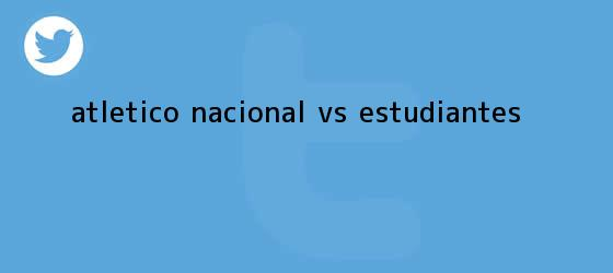 trinos de <b>Atlético Nacional</b> Vs. Estudiantes