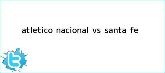 trinos de Atlético <b>Nacional vs Santa Fe</b>