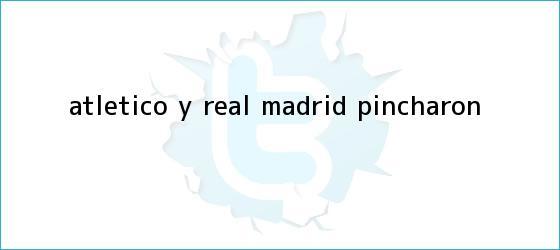 trinos de Atlético y <b>Real Madrid</b> pincharon
