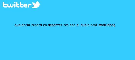 trinos de Audiencia récord en <b>Deportes RCN</b> con el duelo Real Madrid-PSG