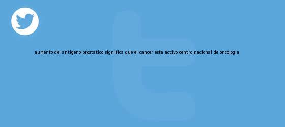 trinos de Aumento del <b>antígeno prostático</b> significa que el cáncer está activo: Centro Nacional de Oncología