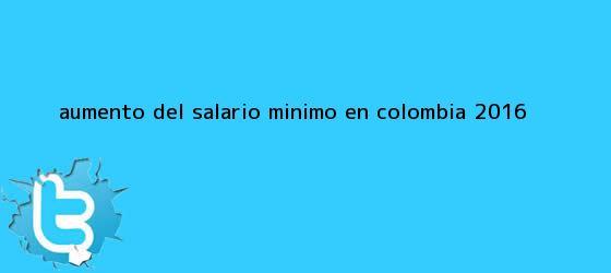 trinos de Aumento del <b>salario minimo</b> en Colombia <b>2016</b>