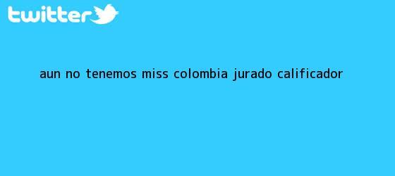 trinos de ?Aún no tenemos Miss <b>Colombia</b>?: jurado calificador