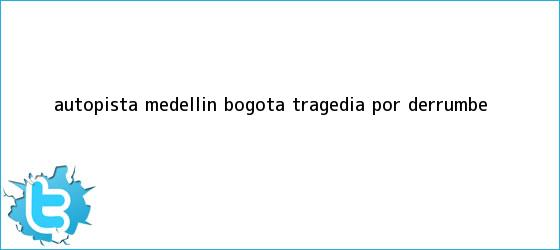 trinos de <b>Autopista Medellín</b> - <b>Bogotá</b>: tragedia por <b>derrumbe</b>