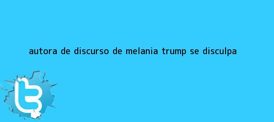 trinos de Autora de discurso de <b>Melania Trump</b> se disculpa