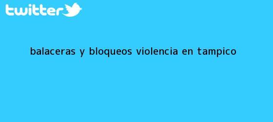 trinos de Balaceras y Bloqueos: VIOLENCIA EN <b>TAMPICO</b>