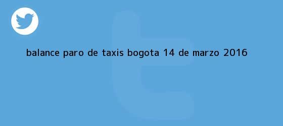 trinos de Balance <b>paro de taxis Bogotá</b> 14 de marzo 2016