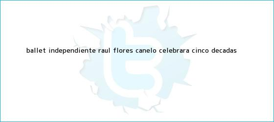 trinos de Ballet Independiente ?Raúl <b>Flores</b> Canelo? celebrará cinco décadas