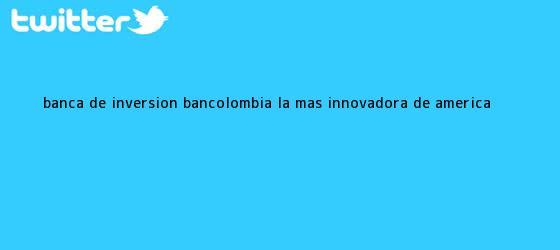 trinos de Banca de Inversión <b>Bancolombia</b>, la más innovadora de América <b>...</b>