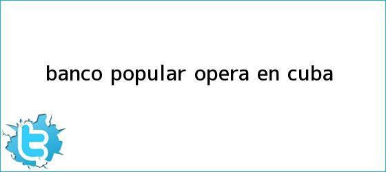trinos de <b>Banco Popular</b> opera en Cuba
