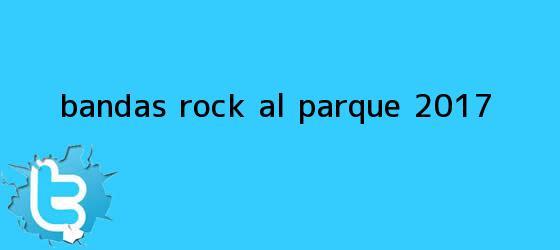 trinos de Bandas <b>Rock al Parque 2017</b>