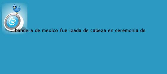 trinos de <b>Bandera de México</b> fue izada de cabeza en ceremonia de ...