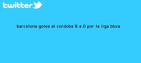 trinos de Barcelona golea al Córdoba 8 a 0 por la <b>Liga BBVA</b>