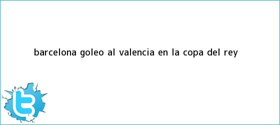 trinos de <b>Barcelona</b> goleó al <b>Valencia</b> en la Copa del Rey