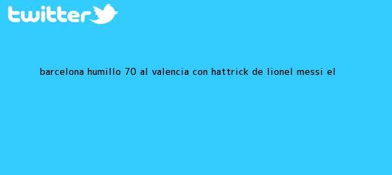 trinos de <b>Barcelona</b> humilló 7-0 al <b>Valencia</b> con hat-trick de Lionel Messi   El <b>...</b>