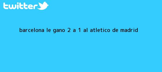 trinos de <b>Barcelona</b> le ganó 2 a 1 al Atlético de Madrid