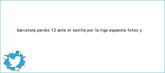 trinos de <b>Barcelona</b> perdió 1-2 ante el <b>Sevilla</b> por la Liga española (Fotos y <b>...</b>