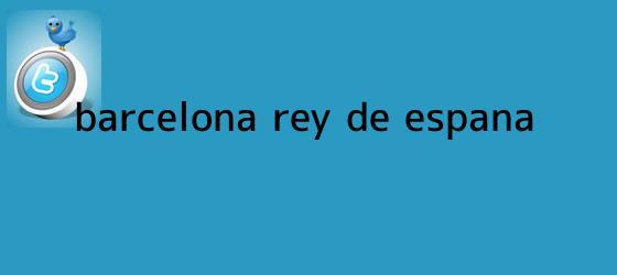 trinos de <b>Barcelona</b>, rey de España