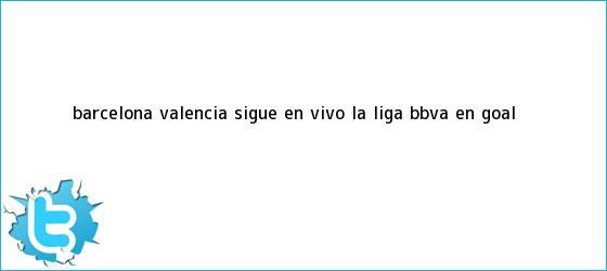 trinos de <b>Barcelona</b> - <b>Valencia</b>: Sigue en vivo la Liga BBVA en Goal