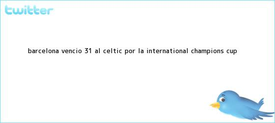 trinos de <b>Barcelona</b> venció 3-1 al <b>Celtic</b> por la International Champions Cup