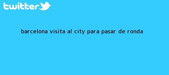 trinos de <b>Barcelona</b> visita al City para pasar de ronda