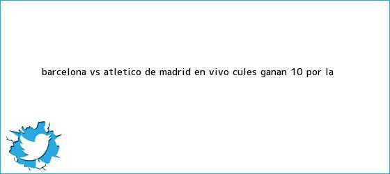 trinos de <b>Barcelona vs</b>. <b>Atlético de Madrid</b> EN VIVO: culés ganan 1-0 por la <b>...</b>