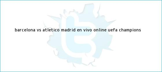 trinos de Barcelona vs Atlético Madrid en vivo online ? <b>UEFA Champions</b> <b>...</b>