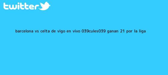 trinos de <b>Barcelona</b> vs <b>Celta de Vigo</b> EN VIVO 'Culés' ganan 2-1 por la Liga ...