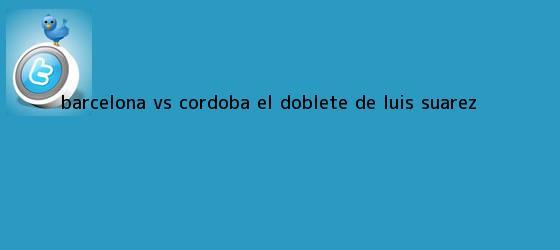 trinos de <b>Barcelona vs Córdoba</b>: El doblete de Luis Suárez