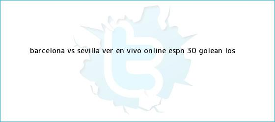 trinos de <b>Barcelona vs</b>. <b>Sevilla</b> VER EN VIVO ONLINE ESPN 3-0 golean los ...