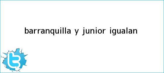 trinos de Barranquilla y Junior igualan...