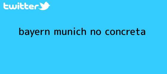 trinos de <b>Bayern Munich no concreta</b>