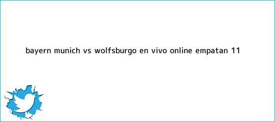 trinos de <b>Bayern Múnich</b> vs. Wolfsburgo EN VIVO ONLINE: empatan 1-1