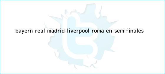 trinos de ¡Bayern - Real Madrid; Liverpool - Roma, en semifinales!