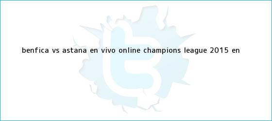 trinos de Benfica vs Astana en vivo online ? <b>Champions League 2015</b> - En <b>...</b>