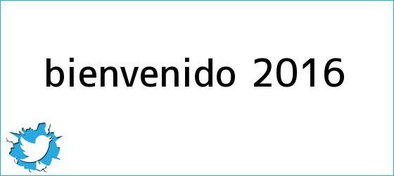 trinos de <b>Bienvenido 2016</b>