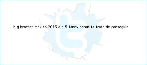 trinos de <b>Big Brother México 2015</b>: día 5, ¡Fanny Coronita trata de conseguir <b>...</b>