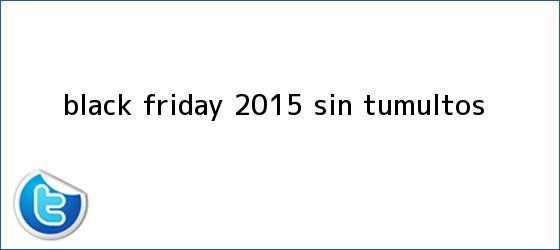 trinos de <b>Black Friday</b> 2015 sin tumultos