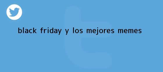 trinos de <b>Black Friday</b> y los mejores memes