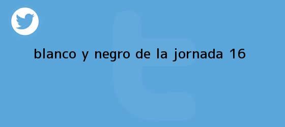 trinos de Blanco y Negro de la <b>Jornada 16</b>
