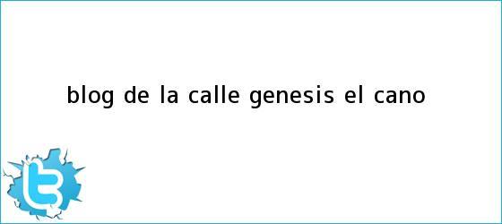 trinos de Blog De la Calle: <b>Génesis</b>, El Caño