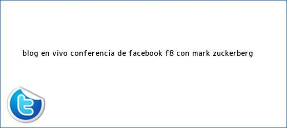 trinos de BLOG EN VIVO: Conferencia de Facebook F8 con <b>Mark Zuckerberg</b>