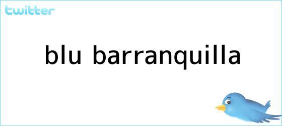 trinos de <b>BLU</b> Barranquilla