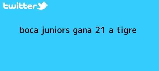 trinos de <b>Boca Juniors</b> gana 2-1 a Tigre