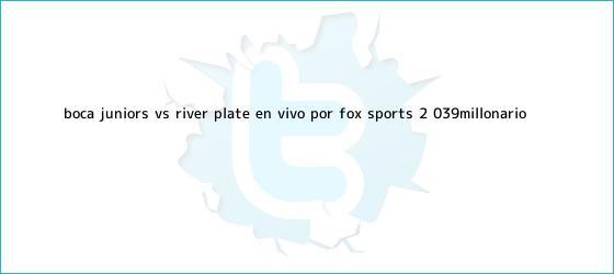 trinos de <b>Boca</b> Juniors <b>vs</b>. <b>River</b> Plate EN VIVO por FOX Sports 2: &#039;Millonario ...