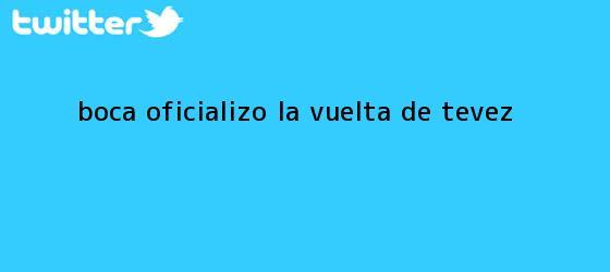 trinos de Boca oficializó la vuelta de <b>Tevez</b>
