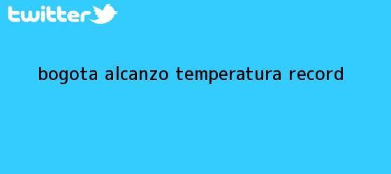 trinos de <b>Bogotá</b> alcanzó <b>temperatura</b> récord