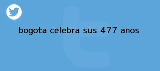 trinos de ?<b>Bogotá</b> celebra sus 477 años